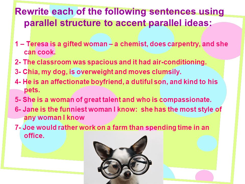 Rewrite each of the following sentences using parallel structure to accent parallel ideas: 1 – Teresa is a gifted woman – a chemist, does carpentry, a