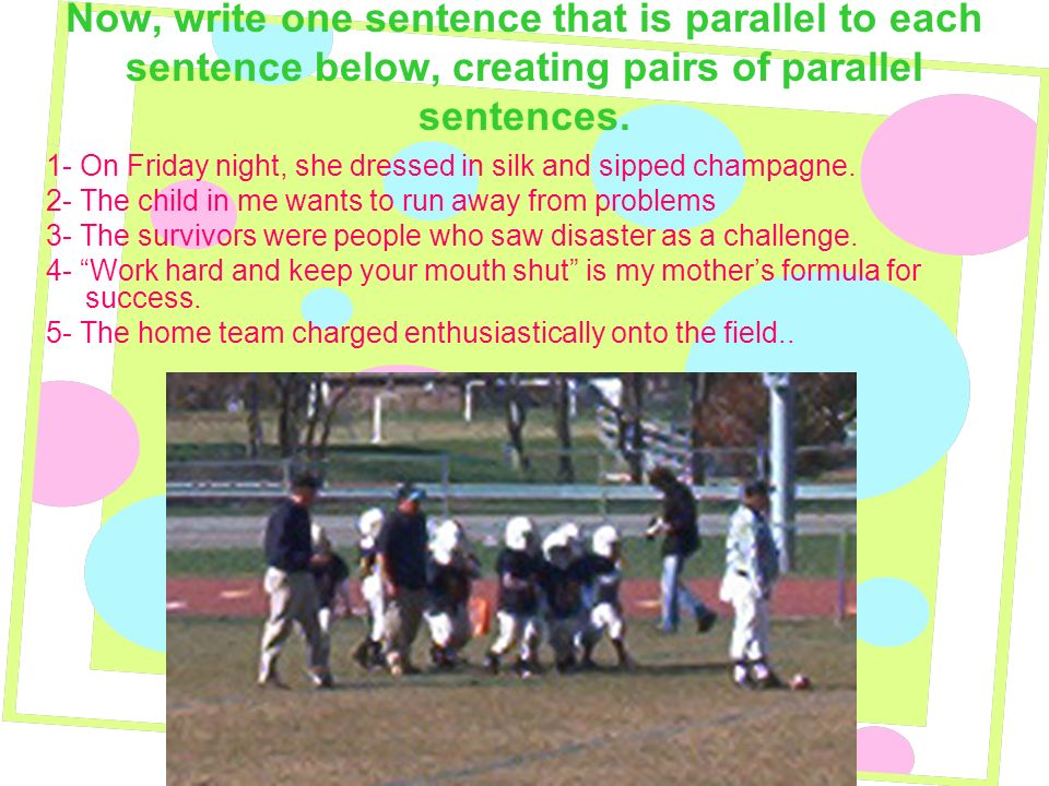 Now, write one sentence that is parallel to each sentence below, creating pairs of parallel sentences.