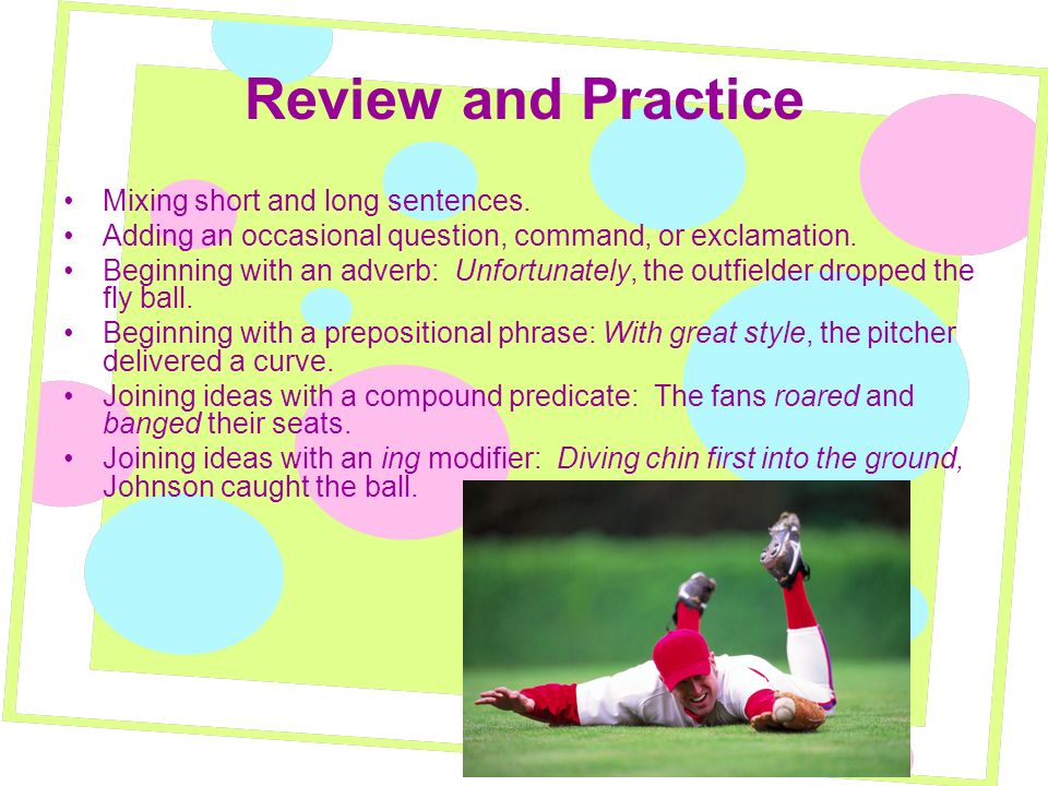 Review and Practice Mixing short and long sentences. Adding an occasional question, command, or exclamation. Beginning with an adverb: Unfortunately,