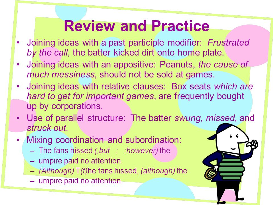 Review and Practice Joining ideas with a past participle modifier: Frustrated by the call, the batter kicked dirt onto home plate. Joining ideas with