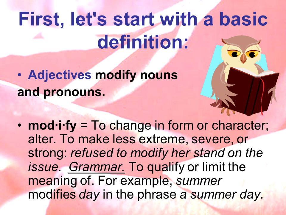 First, let s start with a basic definition: Adjectives modify nouns and pronouns.