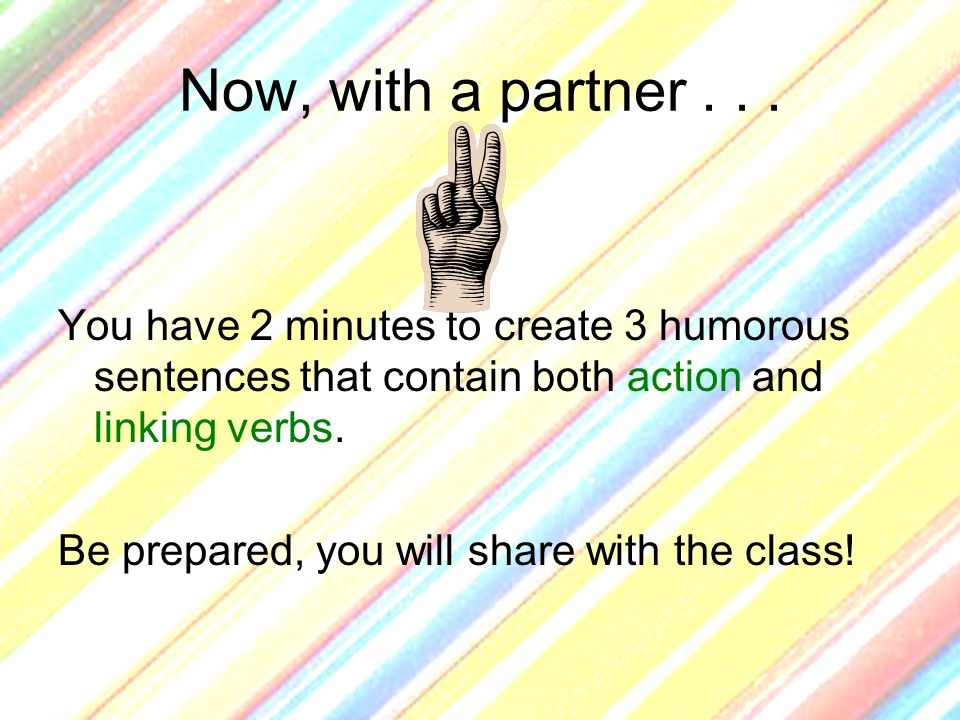 Now, with a partner... You have 2 minutes to create 3 humorous sentences that contain both action and linking verbs. Be prepared, you will share with