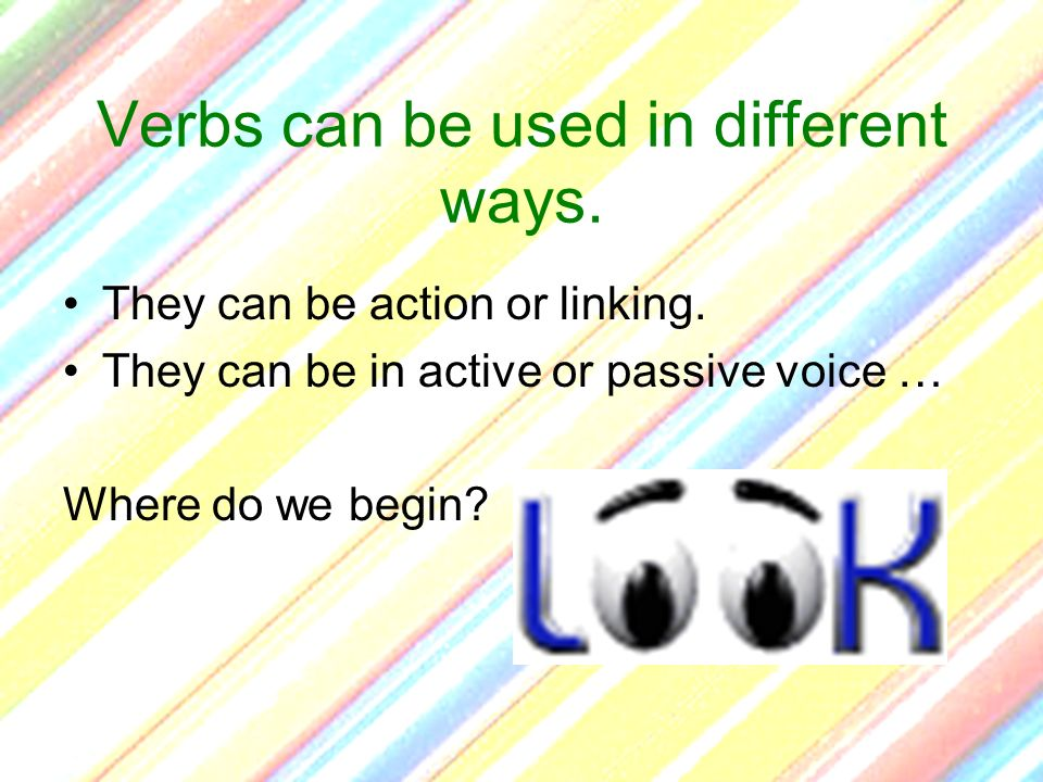 Verbs can be used in different ways. They can be action or linking. They can be in active or passive voice … Where do we begin?