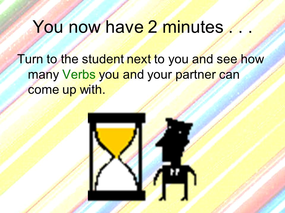 You now have 2 minutes... Turn to the student next to you and see how many Verbs you and your partner can come up with.