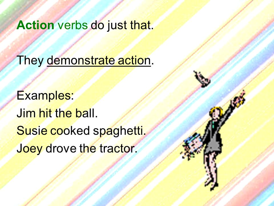 Action verbs do just that. They demonstrate action. Examples: Jim hit the ball. Susie cooked spaghetti. Joey drove the tractor.