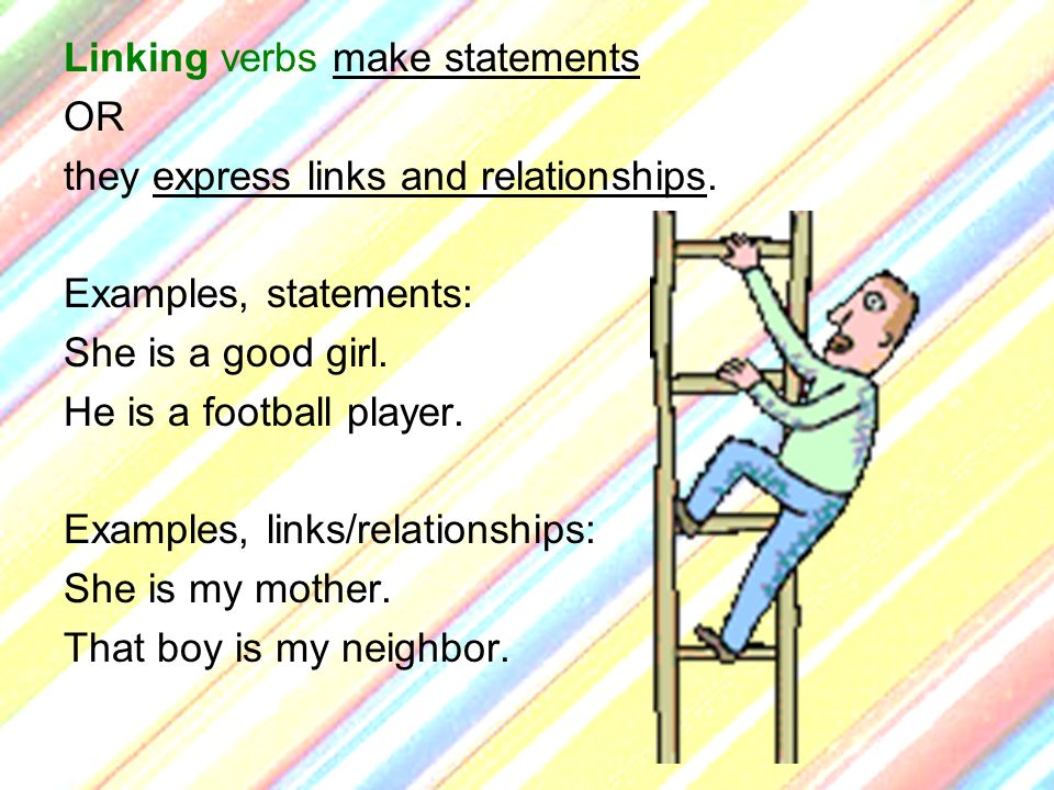 Linking verbs make statements OR they express links and relationships. Examples, statements: She is a good girl. He is a football player. Examples, li
