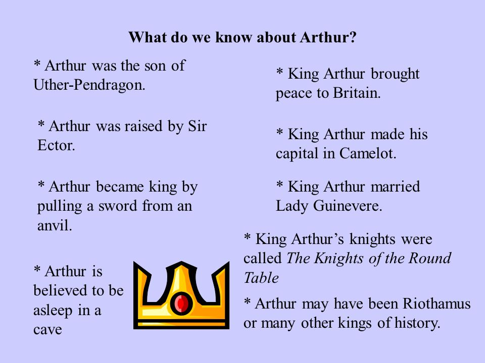 What do we know about Arthur? * Arthur was the son of Uther-Pendragon. * Arthur was raised by Sir Ector. * Arthur became king by pulling a sword from