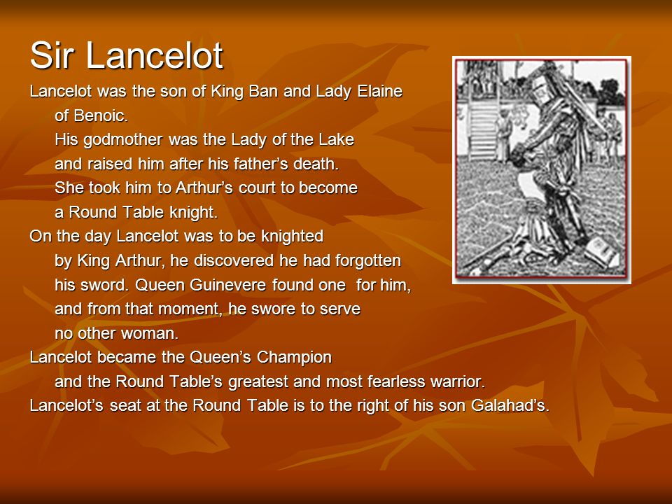 Sir Lancelot Lancelot was the son of King Ban and Lady Elaine of Benoic. His godmother was the Lady of the Lake and raised him after his fathers death