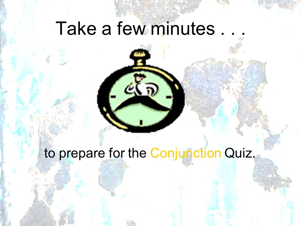 Take a few minutes... to prepare for the Conjunction Quiz.
