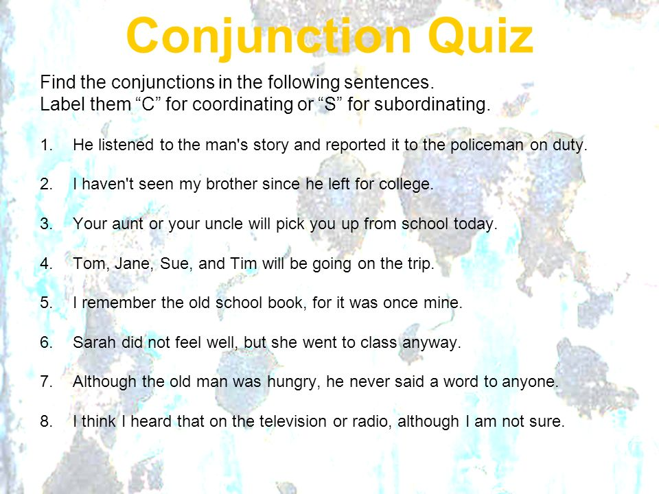 Conjunction Quiz Find the conjunctions in the following sentences. Label them C for coordinating or S for subordinating. 1.He listened to the man's st