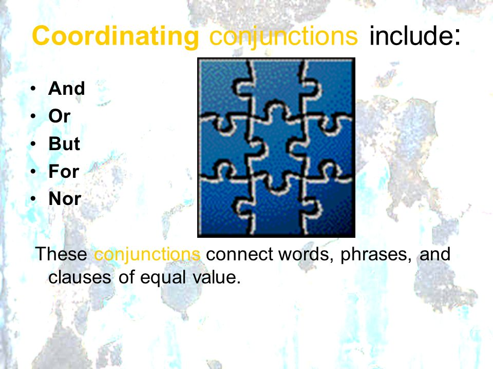 Coordinating conjunctions include : And Or But For Nor These conjunctions connect words, phrases, and clauses of equal value.