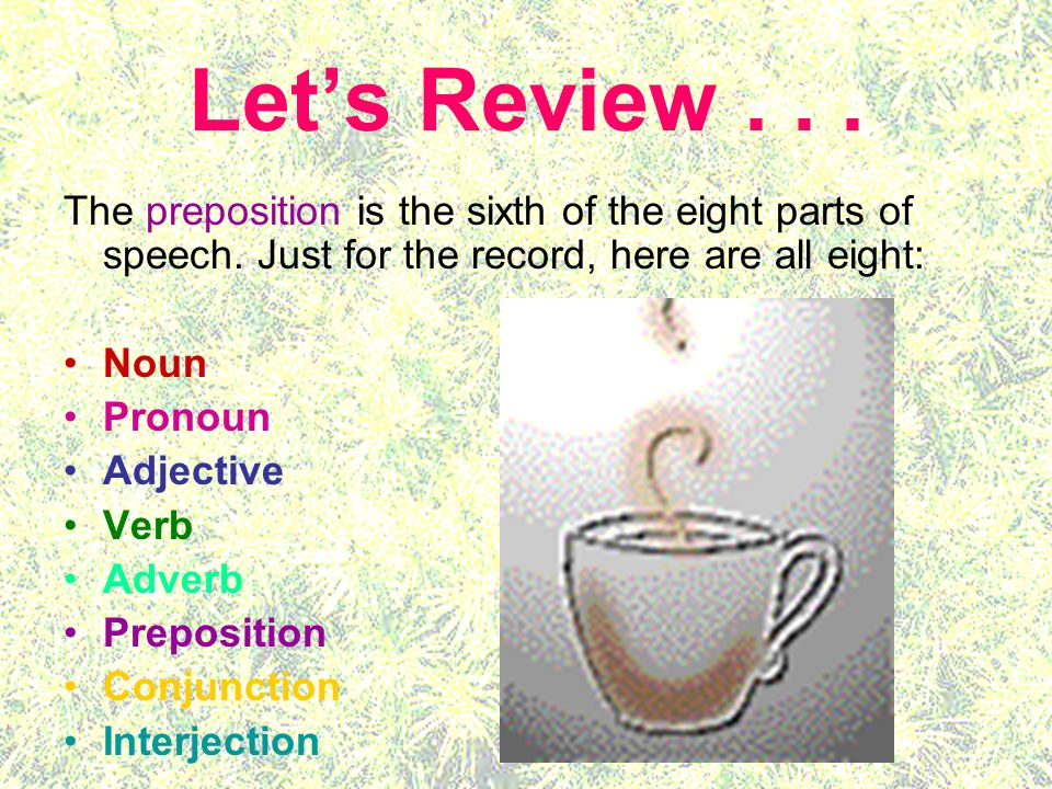 Lets Review... The preposition is the sixth of the eight parts of speech. Just for the record, here are all eight: Noun Pronoun Adjective Verb Adverb