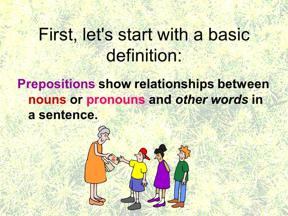 First, let's start with a basic definition: Prepositions show relationships between nouns or pronouns and other words in a sentence.
