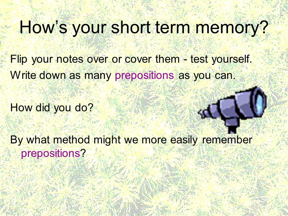 Hows your short term memory? Flip your notes over or cover them - test yourself. Write down as many prepositions as you can. How did you do? By what m