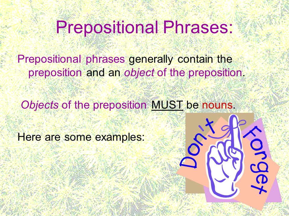 Prepositional Phrases: Prepositional phrases generally contain the preposition and an object of the preposition. Objects of the preposition MUST be no