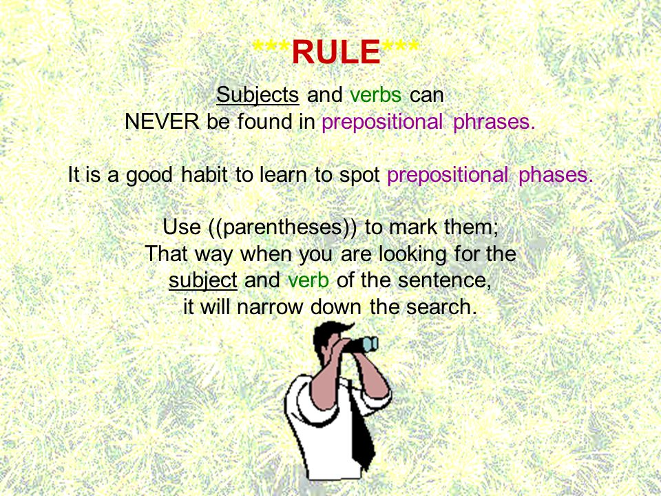 Subjects and verbs can NEVER be found in prepositional phrases. It is a good habit to learn to spot prepositional phases. Use ((parentheses)) to mark