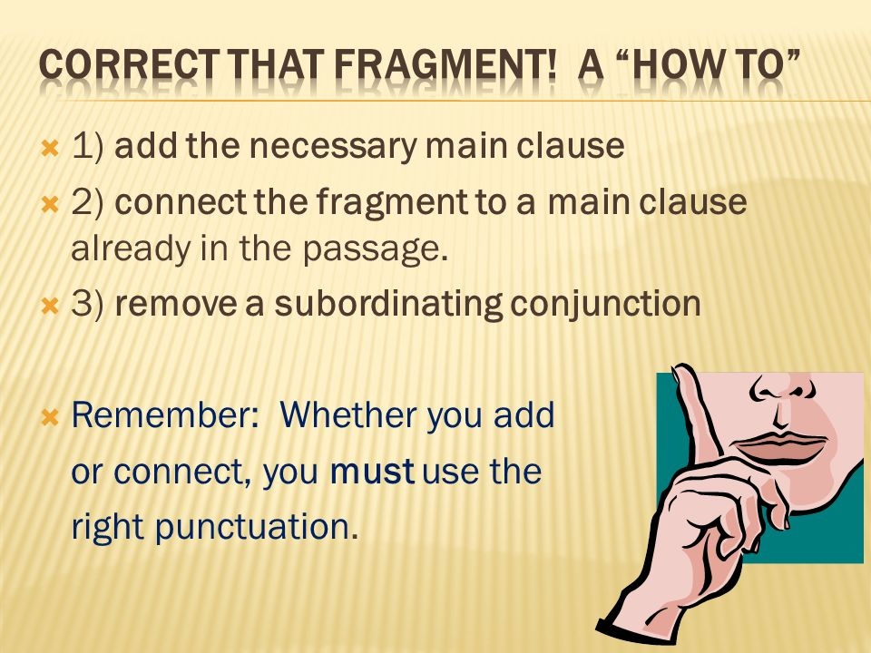 1) add the necessary main clause 2) connect the fragment to a main clause already in the passage. 3) remove a subordinating conjunction Remember: Whet