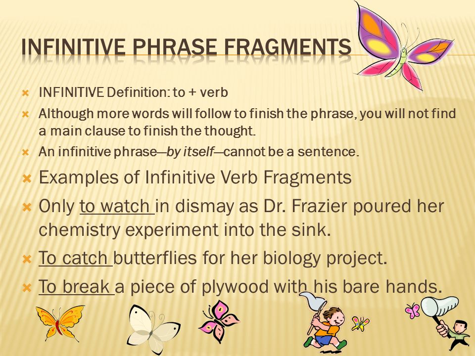 INFINITIVE Definition: to + verb Although more words will follow to finish the phrase, you will not find a main clause to finish the thought. An infin