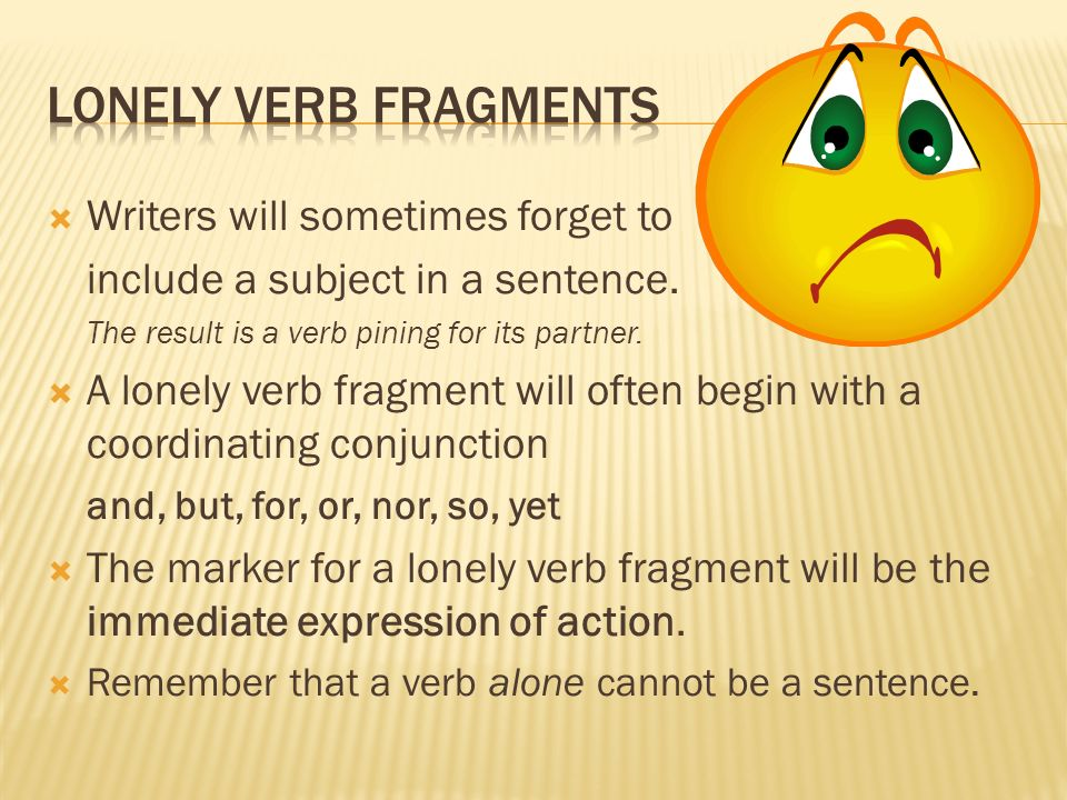 Writers will sometimes forget to include a subject in a sentence. The result is a verb pining for its partner. A lonely verb fragment will often begin