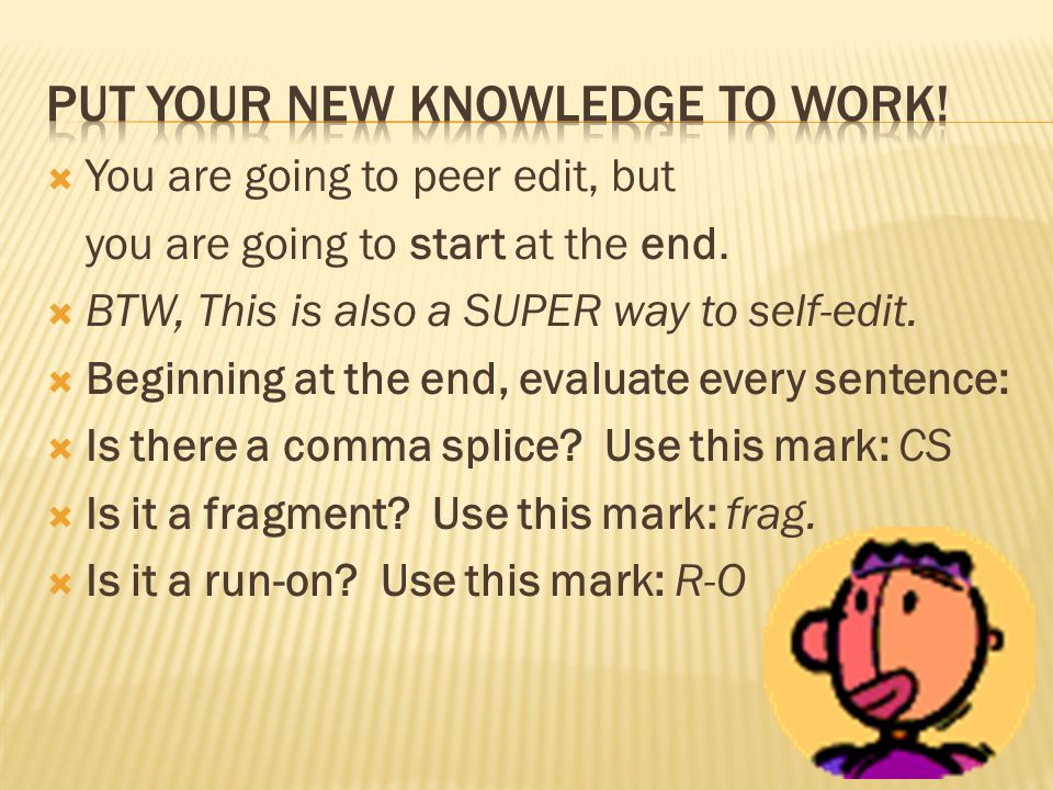 You are going to peer edit, but you are going to start at the end. BTW, This is also a SUPER way to self-edit. Beginning at the end, evaluate every se