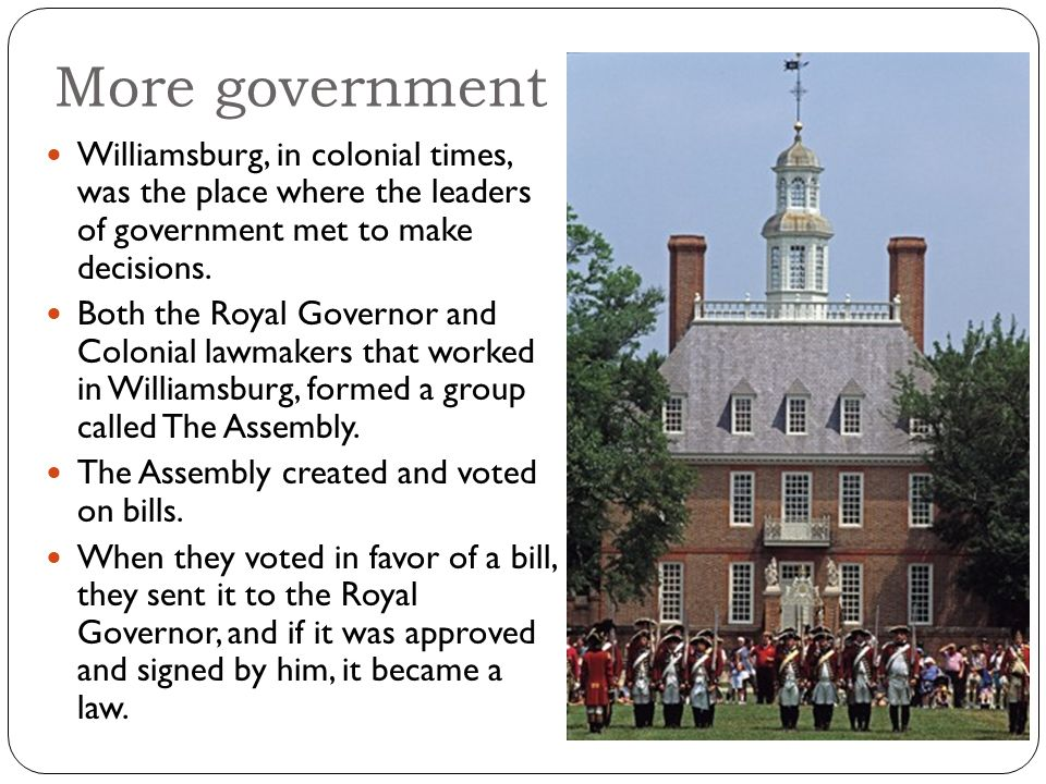 More government Williamsburg, in colonial times, was the place where the leaders of government met to make decisions.
