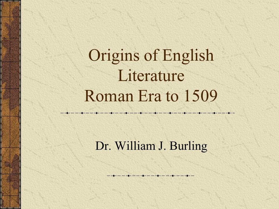 Origins of English Literature Roman Era to 1509 Dr. William J. Burling