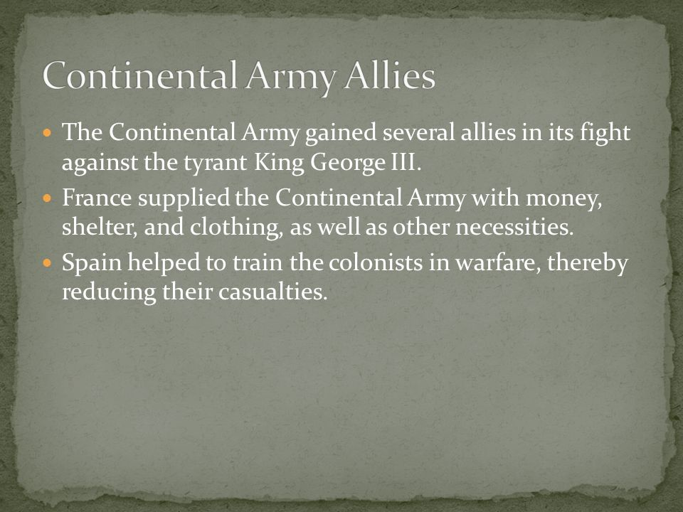 The Continental Army gained several allies in its fight against the tyrant King George III. France supplied the Continental Army with money, shelter,