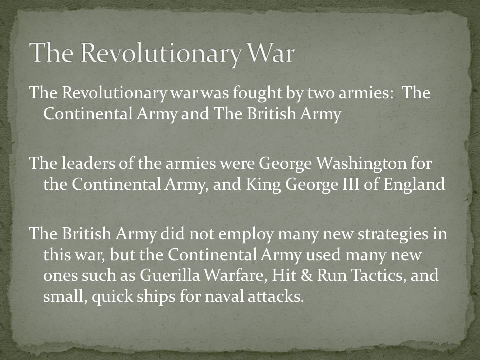 The Revolutionary war was fought by two armies: The Continental Army and The British Army The leaders of the armies were George Washington for the Con