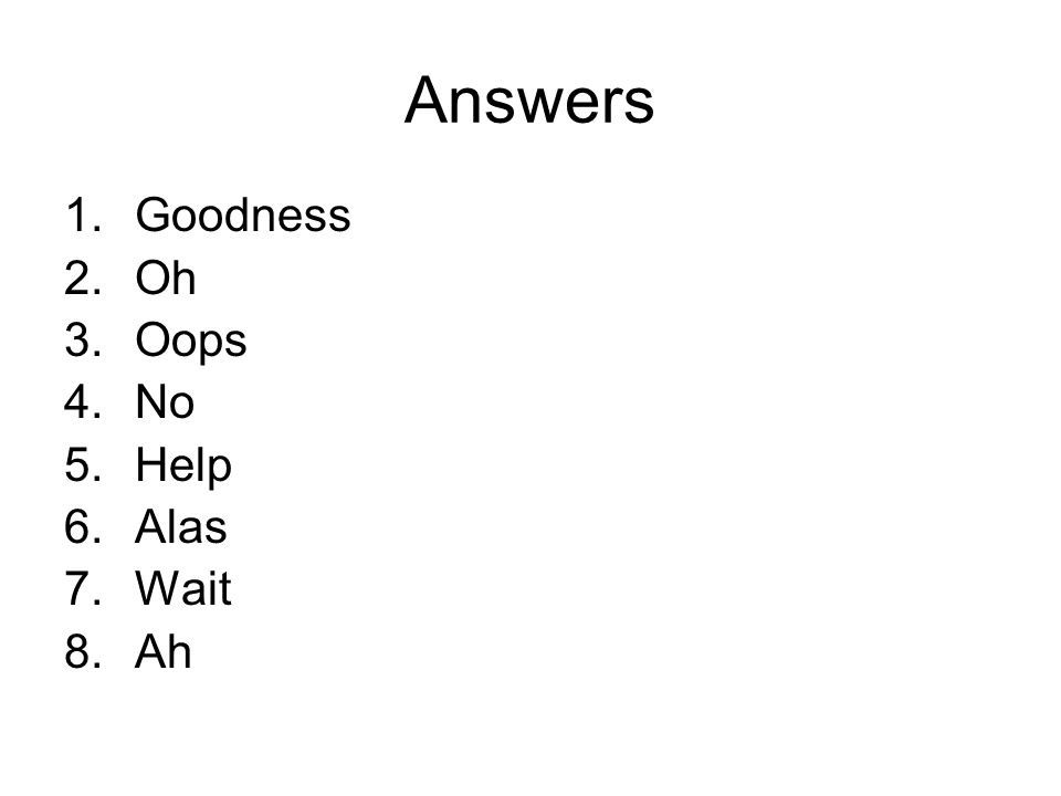 Answers 1.Goodness 2.Oh 3.Oops 4.No 5.Help 6.Alas 7.Wait 8.Ah