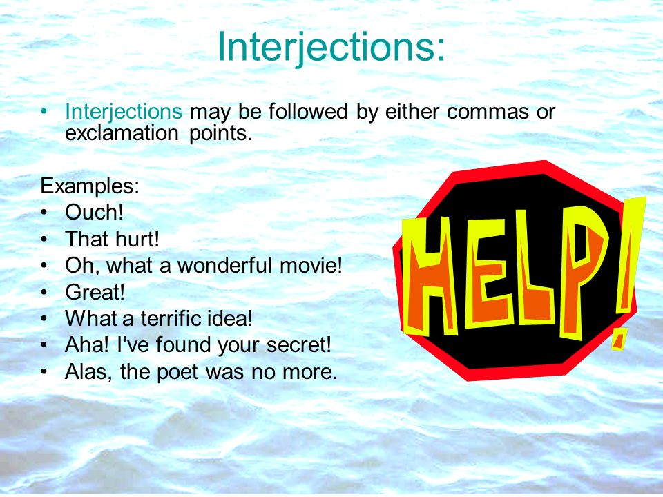 Interjections: Interjections may be followed by either commas or exclamation points. Examples: Ouch! That hurt! Oh, what a wonderful movie! Great! Wha