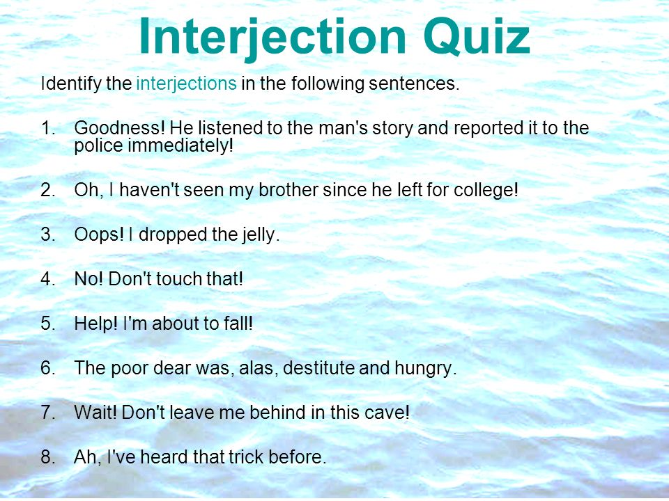 Interjection Quiz Identify the interjections in the following sentences. 1.Goodness! He listened to the man's story and reported it to the police imme