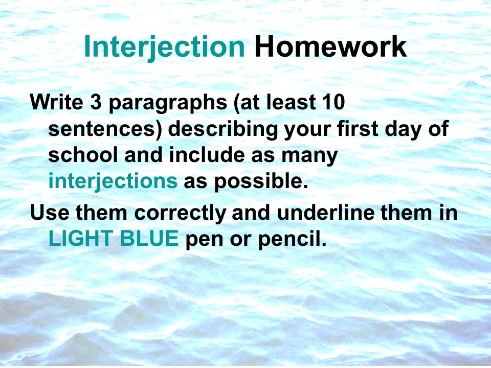 Interjection Homework Write 3 paragraphs (at least 10 sentences) describing your first day of school and include as many interjections as possible. Us