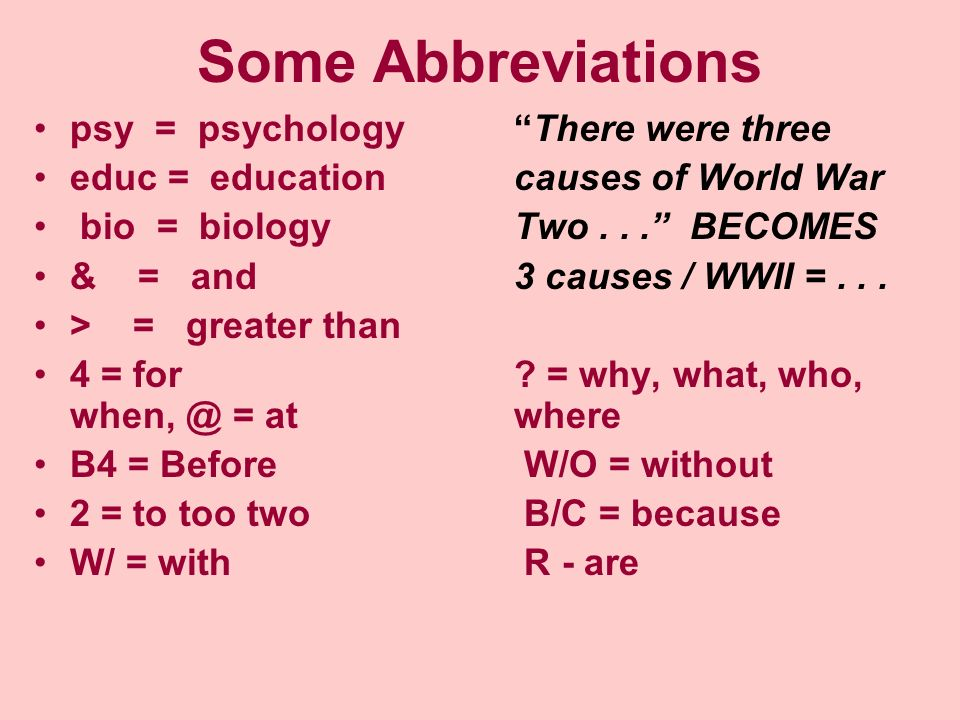 Some Abbreviations psy = psychologyThere were three educ = educationcauses of World War bio = biologyTwo... BECOMES & = and3 causes / WWII =... > = gr