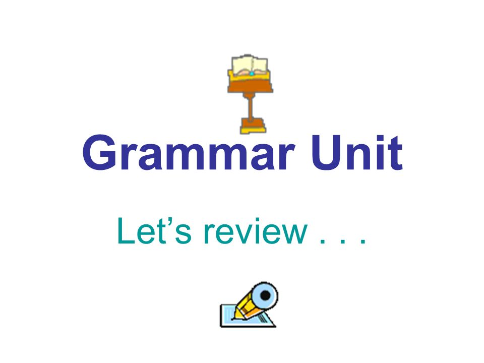 Grammar Unit Lets review...