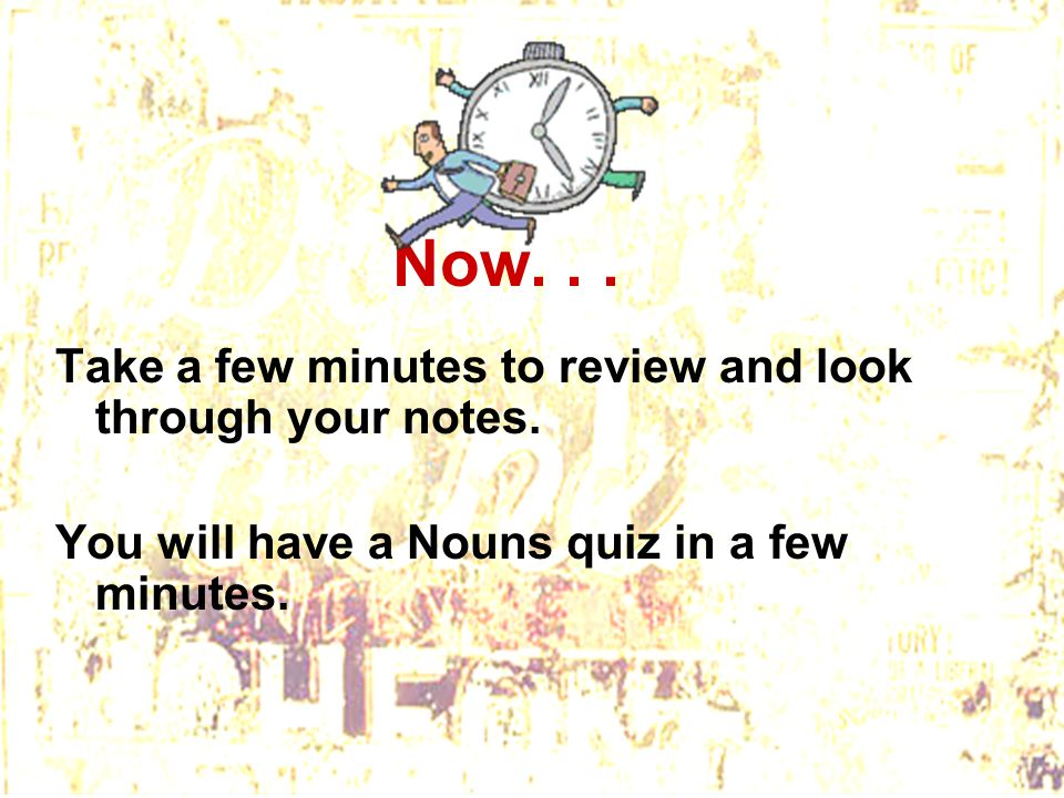 Now... Take a few minutes to review and look through your notes. You will have a Nouns quiz in a few minutes.
