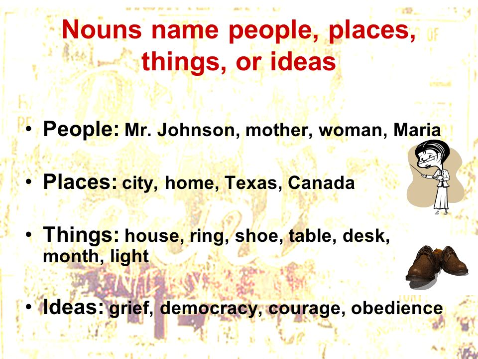 Nouns name people, places, things, or ideas People: Mr. Johnson, mother, woman, Maria Places: city, home, Texas, Canada Things: house, ring, shoe, tab
