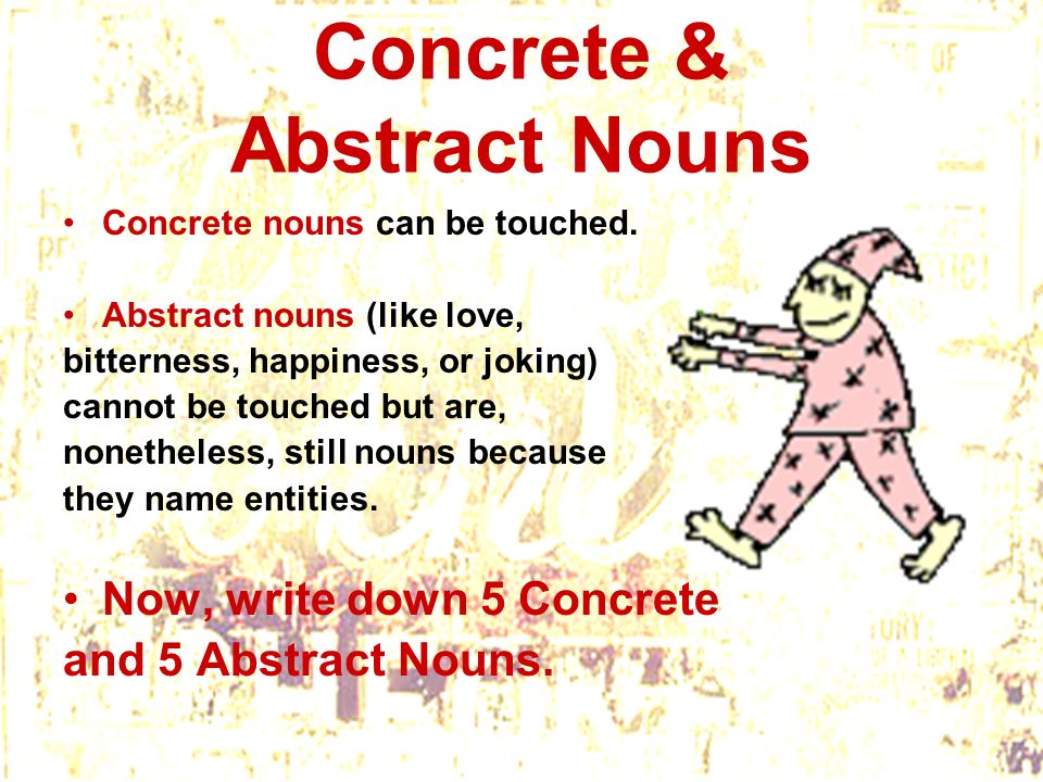 Concrete & Abstract Nouns Concrete nouns can be touched. Abstract nouns (like love, bitterness, happiness, or joking) cannot be touched but are, nonet
