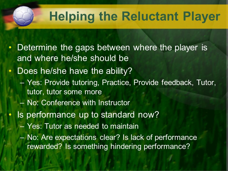 Helping the Reluctant Player Determine the gaps between where the player is and where he/she should be Does he/she have the ability? –Yes: Provide tut