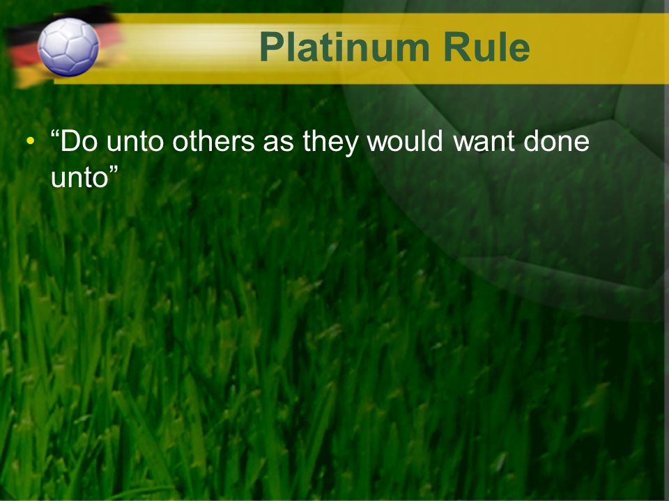 Platinum Rule Do unto others as they would want done unto