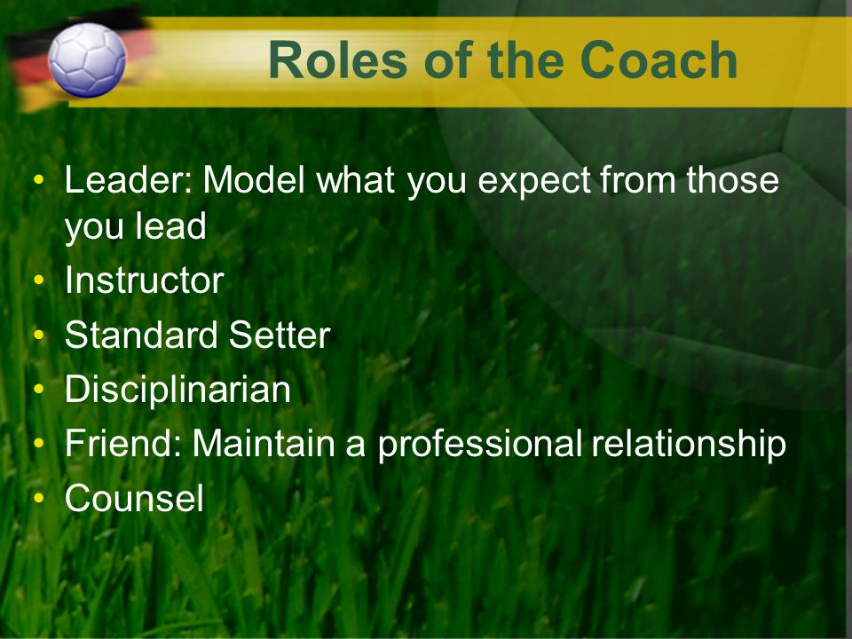 Roles of the Coach Leader: Model what you expect from those you lead Instructor Standard Setter Disciplinarian Friend: Maintain a professional relationship Counsel