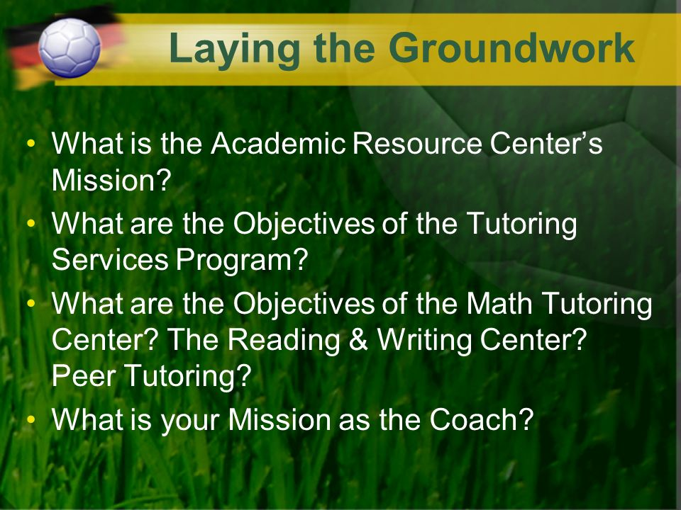 Laying the Groundwork What is the Academic Resource Centers Mission.
