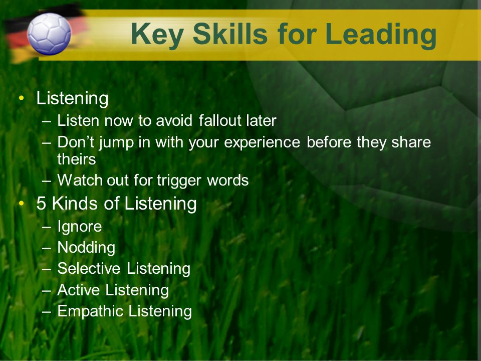 Key Skills for Leading Listening –Listen now to avoid fallout later –Dont jump in with your experience before they share theirs –Watch out for trigger words 5 Kinds of Listening –Ignore –Nodding –Selective Listening –Active Listening –Empathic Listening