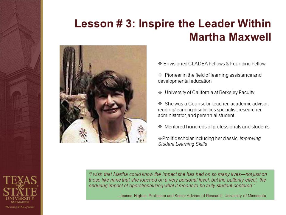Lesson # 3: Inspire the Leader Within Martha Maxwell I wish that Martha could know the impact she has had on so many livesnot just on those like mine that she touched on a very personal level, but the butterfly effect, the enduring impact of operationalizing what it means to be truly student-centered.