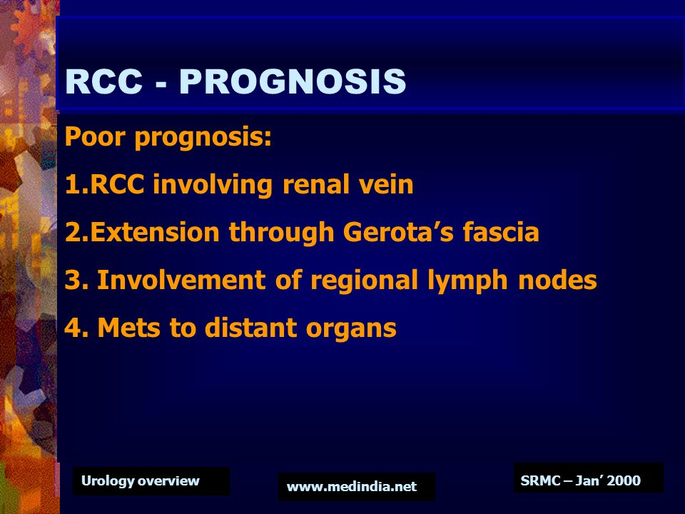 Urology overview www.medindia.net SRMC – Jan 2000 RCC - PROGNOSIS Poor prognosis: 1.RCC involving renal vein 2.Extension through Gerotas fascia 3. Inv