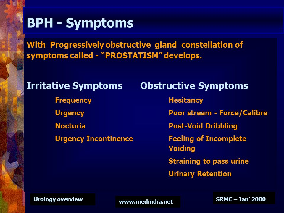 Urology overview www.medindia.net SRMC – Jan 2000 BPH - Symptoms With Progressively obstructive gland constellation of symptoms called - PROSTATISM de