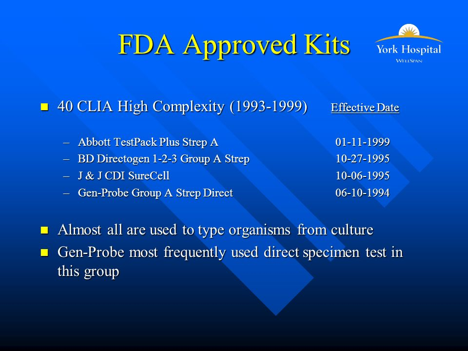 FDA Approved Kits n 40 CLIA High Complexity (1993-1999) Effective Date –Abbott TestPack Plus Strep A 01-11-1999 –BD Directogen 1-2-3 Group A Strep 10-