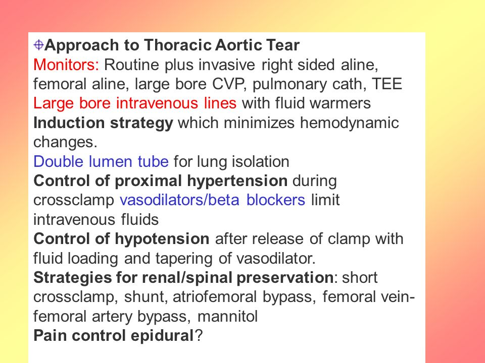 Approach to Thoracic Aortic Tear Monitors: Routine plus invasive right sided aline, femoral aline, large bore CVP, pulmonary cath, TEE Large bore intravenous lines with fluid warmers Induction strategy which minimizes hemodynamic changes.