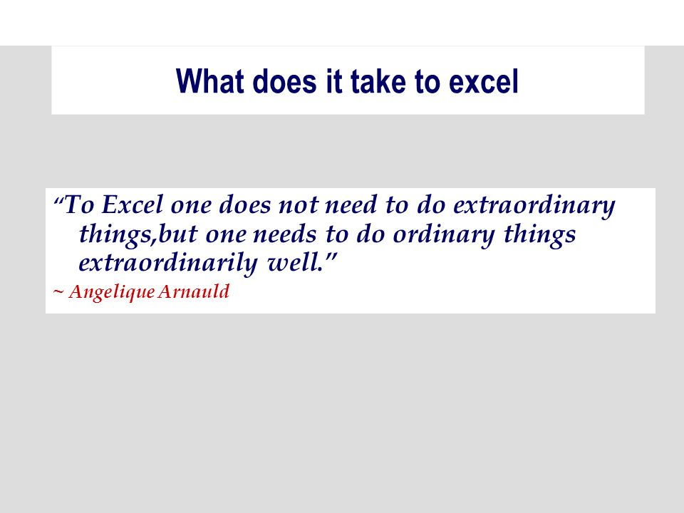 To Excel one does not need to do extraordinary things,but one needs to do ordinary things extraordinarily well.