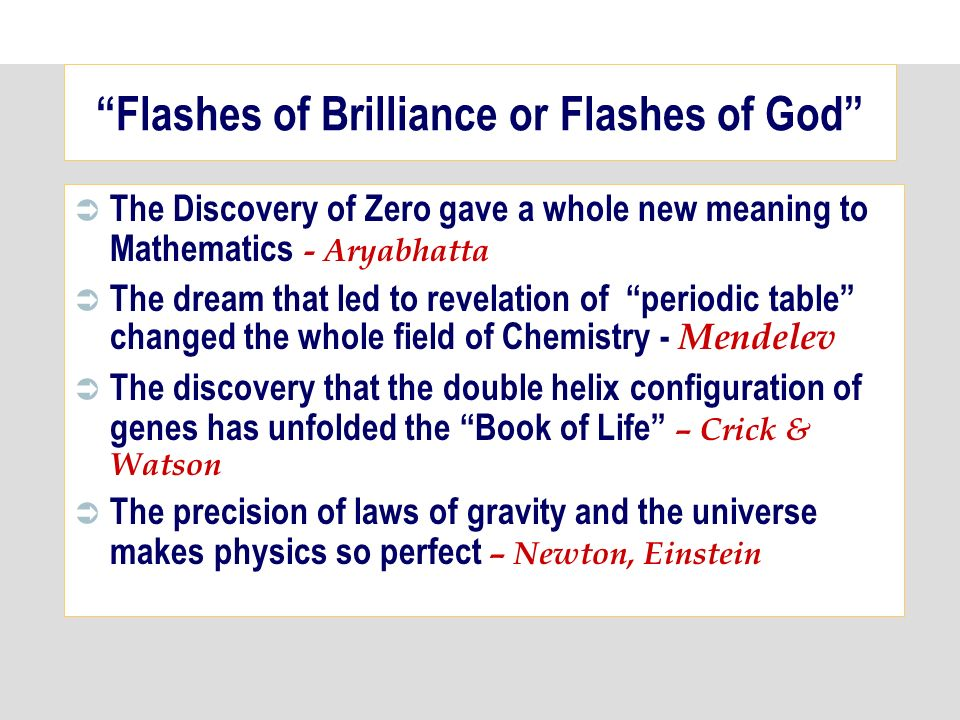 Flashes of Brilliance or Flashes of God The Discovery of Zero gave a whole new meaning to Mathematics - Aryabhatta The dream that led to revelation of periodic table changed the whole field of Chemistry - Mendelev The discovery that the double helix configuration of genes has unfolded the Book of Life – Crick & Watson The precision of laws of gravity and the universe makes physics so perfect – Newton, Einstein