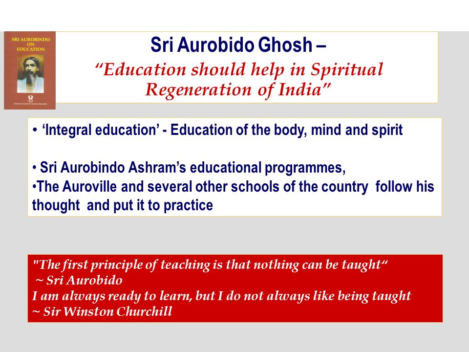 Sri Aurobido Ghosh – Education should help in Spiritual Regeneration of India Integral education - Education of the body, mind and spirit Sri Aurobindo Ashrams educational programmes, The Auroville and several other schools of the country follow his thought and put it to practice The first principle of teaching is that nothing can be taught ~ Sri Aurobido I am always ready to learn, but I do not always like being taught ~ Sir Winston Churchill